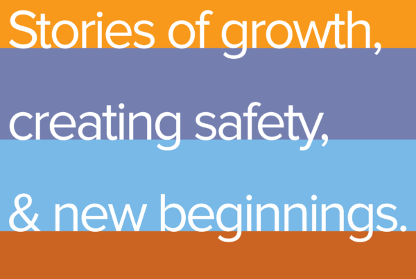 Stories of growth, creating safety, & new beginnings.